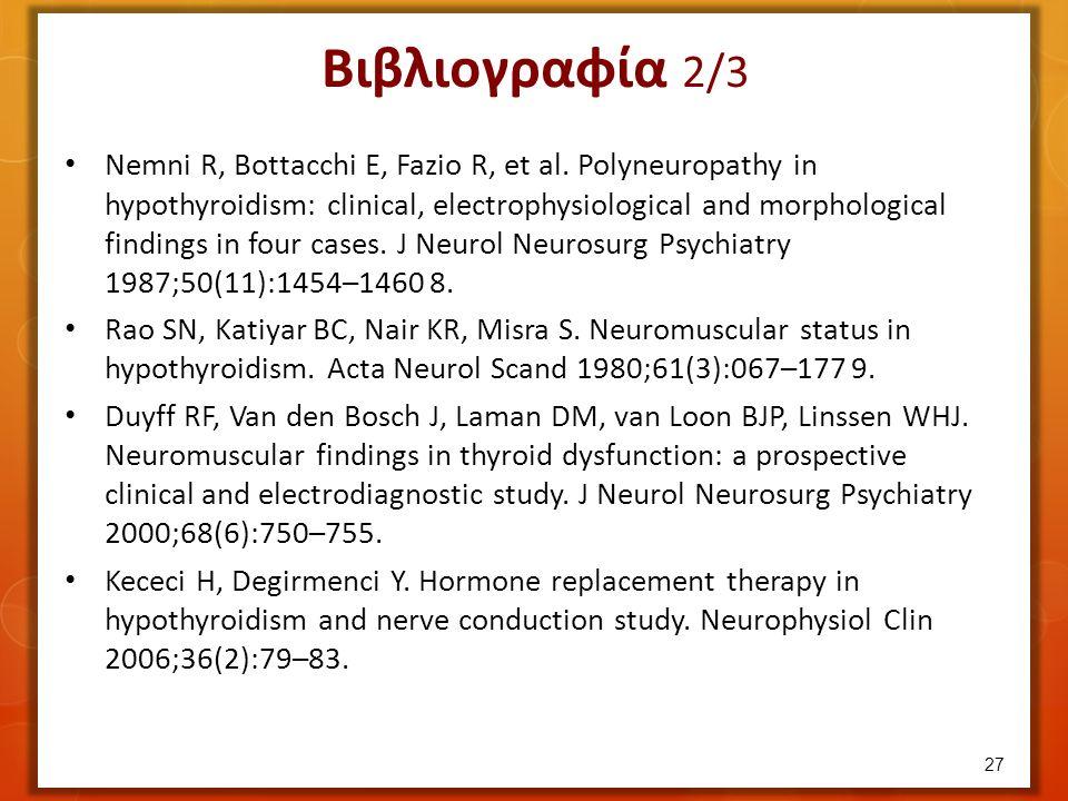 Βιβλιογραφία 2/3 27 Nemni R, Bottacchi E, Fazio R, et al. Polyneuropathy in hypothyroidism: clinical, electrophysiological and morphological findings