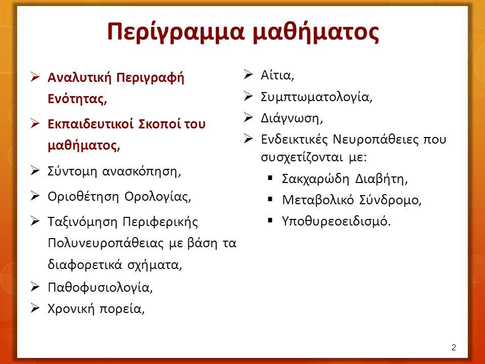  Αναλυτική Περιγραφή Ενότητας,  Εκπαιδευτικοί Σκοποί του μαθήματος,  Σύντομη ανασκόπηση,  Οριοθέτηση Ορολογίας,  Ταξινόμηση Περιφερικής Πολυνευροπάθειας με βάση τα διαφορετικά σχήματα,  Παθοφυσιολογία,  Χρονική πορεία,  Αίτια,  Συμπτωματολογία,  Διάγνωση,  Ενδεικτικές Νευροπάθειες που συσχετίζονται με:  Σακχαρώδη Διαβήτη,  Μεταβολικό Σύνδρομο,  Υποθυρεοειδισμό.