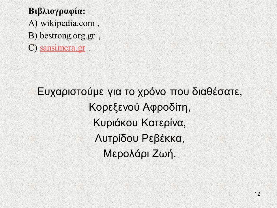12 Βιβλιογραφία: A) wikipedia.com, B) bestrong.org.gr, C) sansimera.gr.sansimera.gr Ευχαριστούμε για το χρόνο που διαθέσατε, Κορεξενού Αφροδίτη, Κυριάκου Κατερίνα, Λυτρίδου Ρεβέκκα, Μερολάρι Ζωή.