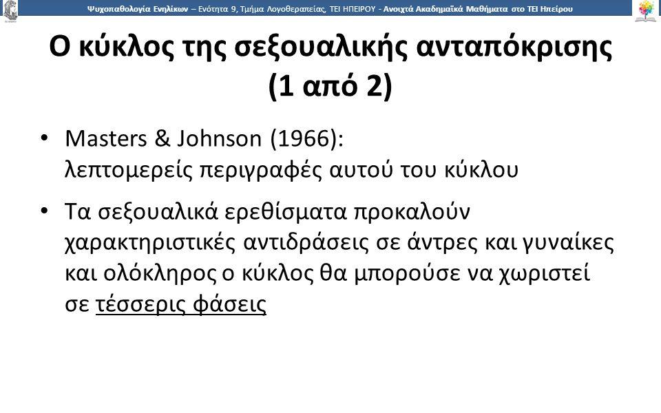1 Ψυχοπαθολογία Ενηλίκων – Ενότητα 9, Τμήμα Λογοθεραπείας, ΤΕΙ ΗΠΕΙΡΟΥ - Ανοιχτά Ακαδημαϊκά Μαθήματα στο ΤΕΙ Ηπείρου Ο κύκλος της σεξουαλικής ανταπόκρισης (1 από 2) Masters & Johnson (1966): λεπτομερείς περιγραφές αυτού του κύκλου Τα σεξουαλικά ερεθίσματα προκαλούν χαρακτηριστικές αντιδράσεις σε άντρες και γυναίκες και ολόκληρος ο κύκλος θα μπορούσε να χωριστεί σε τέσσερις φάσεις