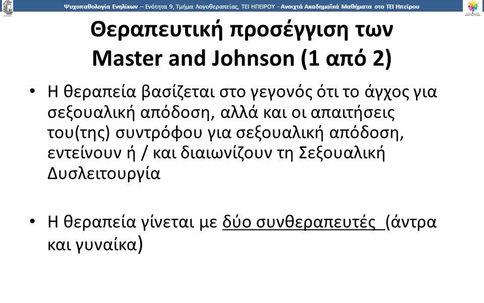 2929 Ψυχοπαθολογία Ενηλίκων – Ενότητα 9, Τμήμα Λογοθεραπείας, ΤΕΙ ΗΠΕΙΡΟΥ - Ανοιχτά Ακαδημαϊκά Μαθήματα στο ΤΕΙ Ηπείρου Θεραπευτική προσέγγιση των Master and Johnson (1 από 2) Η θεραπεία βασίζεται στο γεγονός ότι το άγχος για σεξουαλική απόδοση, αλλά και οι απαιτήσεις του(της) συντρόφου για σεξουαλική απόδοση, εντείνουν ή / και διαιωνίζουν τη Σεξουαλική Δυσλειτουργία Η θεραπεία γίνεται με δύο συνθεραπευτές (άντρα και γυναίκα )