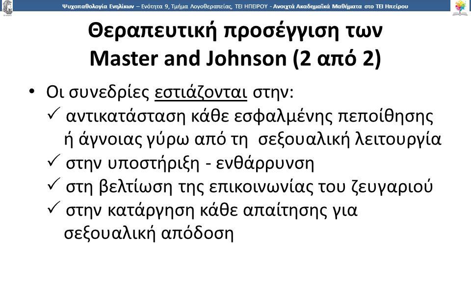 3030 Ψυχοπαθολογία Ενηλίκων – Ενότητα 9, Τμήμα Λογοθεραπείας, ΤΕΙ ΗΠΕΙΡΟΥ - Ανοιχτά Ακαδημαϊκά Μαθήματα στο ΤΕΙ Ηπείρου Θεραπευτική προσέγγιση των Master and Johnson (2 από 2) Οι συνεδρίες εστιάζονται στην:  αντικατάσταση κάθε εσφαλμένης πεποίθησης ή άγνοιας γύρω από τη σεξουαλική λειτουργία  στην υποστήριξη - ενθάρρυνση  στη βελτίωση της επικοινωνίας του ζευγαριού  στην κατάργηση κάθε απαίτησης για σεξουαλική απόδοση