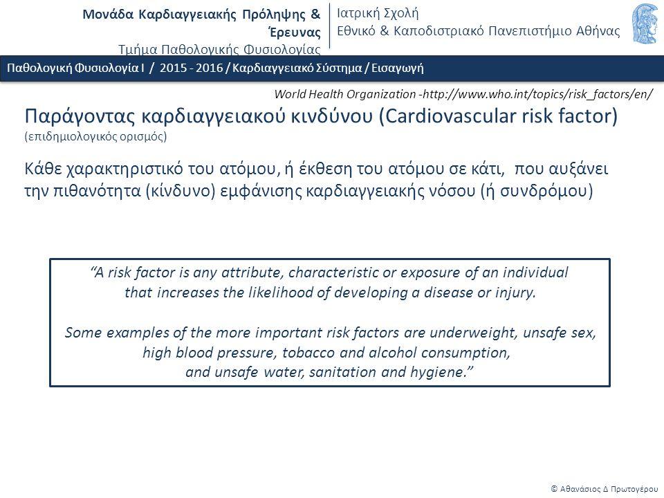 Μονάδα Καρδιαγγειακής Πρόληψης & Έρευνας Τμήμα Παθολογικής Φυσιολογίας Ιατρική Σχολή Εθνικό & Καποδιστριακό Πανεπιστήμιο Αθήνας Παράγοντας καρδιαγγειακού κινδύνου (Cardiovascular risk factor) (επιδημιολογικός ορισμός) Κάθε χαρακτηριστικό του ατόμου, ή έκθεση του ατόμου σε κάτι, που αυξάνει την πιθανότητα (κίνδυνο) εμφάνισης καρδιαγγειακής νόσου (ή συνδρόμου) A risk factor is any attribute, characteristic or exposure of an individual that increases the likelihood of developing a disease or injury.