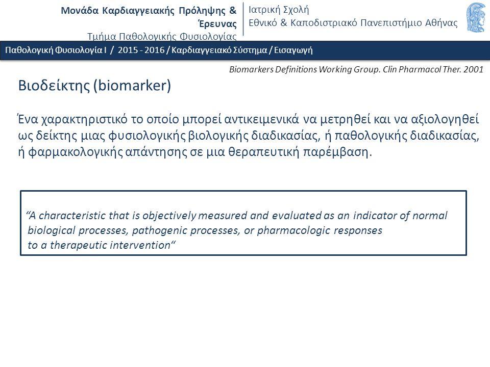Μονάδα Καρδιαγγειακής Πρόληψης & Έρευνας Τμήμα Παθολογικής Φυσιολογίας Ιατρική Σχολή Εθνικό & Καποδιστριακό Πανεπιστήμιο Αθήνας Βιοδείκτης (biomarker) Ένα χαρακτηριστικό το οποίο μπορεί αντικειμενικά να μετρηθεί και να αξιολογηθεί ως δείκτης μιας φυσιολογικής βιολογικής διαδικασίας, ή παθολογικής διαδικασίας, ή φαρμακολογικής απάντησης σε μια θεραπευτική παρέμβαση.