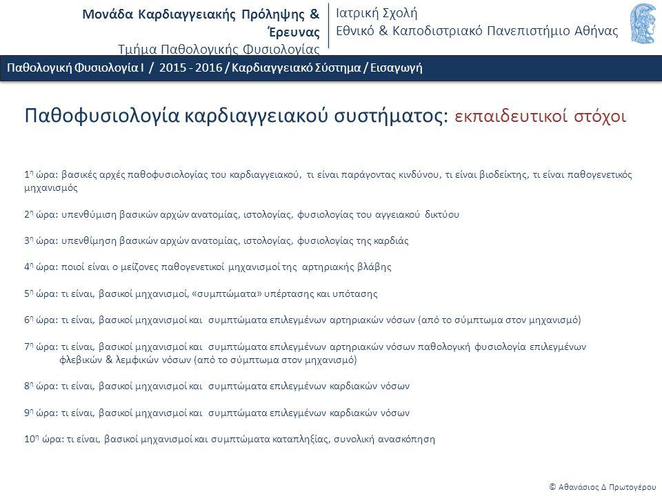 Μονάδα Καρδιαγγειακής Πρόληψης & Έρευνας Τμήμα Παθολογικής Φυσιολογίας Ιατρική Σχολή Εθνικό & Καποδιστριακό Πανεπιστήμιο Αθήνας Παθοφυσιολογία καρδιαγγειακού συστήματος: εκπαιδευτικοί στόχοι 1 η ώρα: βασικές αρχές παθοφυσιολογίας του καρδιαγγειακού, τι είναι παράγοντας κινδύνου, τι είναι βιοδείκτης, τι είναι παθογενετικός μηχανισμός 2 η ώρα: υπενθύμιση βασικών αρχών ανατομίας, ιστολογίας, φυσιολογίας του αγγειακού δικτύου 3 η ώρα: υπενθίμηση βασικών αρχών ανατομίας, ιστολογίας, φυσιολογίας της καρδιάς 4 η ώρα: ποιοί είναι ο μείζονες παθογενετικοί μηχανισμοί της αρτηριακής βλάβης 5 η ώρα: τι είναι, βασικοί μηχανισμοί, «συμπτώματα» υπέρτασης και υπότασης 6 η ώρα: τι είναι, βασικοί μηχανισμοί και συμπτώματα επιλεγμένων αρτηριακών νόσων (από το σύμπτωμα στον μηχανισμό) 7 η ώρα: τι είναι, βασικοί μηχανισμοί και συμπτώματα επιλεγμένων αρτηριακών νόσων παθολογική φυσιολογία επιλεγμένων φλεβικών & λεμφικών νόσων (από το σύμπτωμα στον μηχανισμό) 8 η ώρα: τι είναι, βασικοί μηχανισμοί και συμπτώματα επιλεγμένων καρδιακών νόσων 9 η ώρα: τι είναι, βασικοί μηχανισμοί και συμπτώματα επιλεγμένων καρδιακών νόσων 10 η ώρα: τι είναι, βασικοί μηχανισμοί και συμπτώματα καταπληξίας, συνολική ανασκόπηση Παθολογική Φυσιολογία Ι / 2015 - 2016 / Καρδιαγγειακό Σύστημα / Εισαγωγή © Αθανάσιος Δ Πρωτογέρου