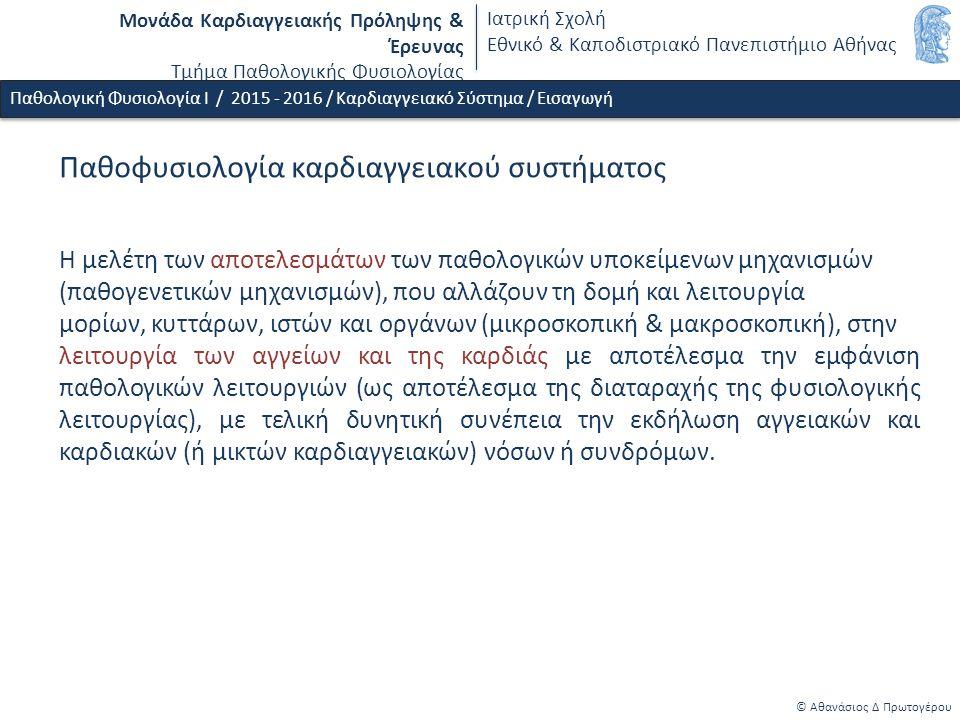 Μονάδα Καρδιαγγειακής Πρόληψης & Έρευνας Τμήμα Παθολογικής Φυσιολογίας Ιατρική Σχολή Εθνικό & Καποδιστριακό Πανεπιστήμιο Αθήνας Παθοφυσιολογία καρδιαγγειακού συστήματος Η μελέτη των αποτελεσμάτων των παθολογικών υποκείμενων μηχανισμών (παθογενετικών μηχανισμών), που αλλάζουν τη δομή και λειτουργία μορίων, κυττάρων, ιστών και οργάνων (μικροσκοπική & μακροσκοπική), στην λειτουργία των αγγείων και της καρδιάς με αποτέλεσμα την εμφάνιση παθολογικών λειτουργιών (ως αποτέλεσμα της διαταραχής της φυσιολογικής λειτουργίας), με τελική δυνητική συνέπεια την εκδήλωση αγγειακών και καρδιακών (ή μικτών καρδιαγγειακών) νόσων ή συνδρόμων.
