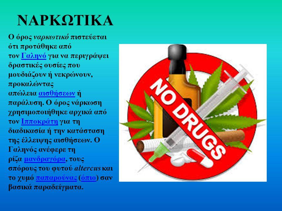 ΝΑΡΚΩΤΙΚΑ Ο όρος ναρκωτικό πιστεύεται ότι προτάθηκε από τον Γαληνό για να περιγράψει δραστικές ουσίες που μουδιάζουν ή νεκρώνουν, προκαλώντας απώλεια