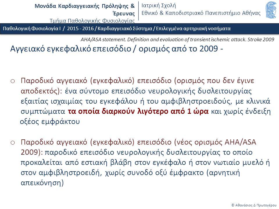 Μονάδα Καρδιαγγειακής Πρόληψης & Έρευνας Τμήμα Παθολογικής Φυσιολογίας Ιατρική Σχολή Εθνικό & Καποδιστριακό Πανεπιστήμιο Αθήνας © Αθανάσιος Δ Πρωτογέρου Παθολογική Φυσιολογία Ι / 2015 - 2016 / Καρδιαγγειακό Σύστημα / Επιλεγμένα αρτηριακή νοσήματα Αγγειακό εγκεφαλικό επεισόδιο / ορισμός από το 2009 - o Παροδικό αγγειακό (εγκεφαλικό) επεισόδιο (ορισμός που δεν έγινε αποδεκτός): ένα σύντομο επεισόδιο νευρολογικής δυσλειτουργίας εξαιτίας ισχαιμίας του εγκεφάλου ή του αμφιβληστροειδούς, με κλινικά συμπτώματα τα οποία διαρκούν λιγότερο από 1 ώρα και χωρίς ένδειξη οξέος εμφράκτου o Παροδικό αγγειακό (εγκεφαλικό) επεισόδιο (νέος ορισμός AHA/ASA 2009): παροδικό επεισόδιο νευρολογικής δυσλειτουργίας το οποίο προκαλείται από εστιακή βλάβη στον εγκέφαλο ή στον νωτιαίο μυελό ή στον αμφιβληστροειδή, χωρίς συνοδό οξύ έμφρακτο (αρνητική απεικόνηση) AHA/ASA statement.