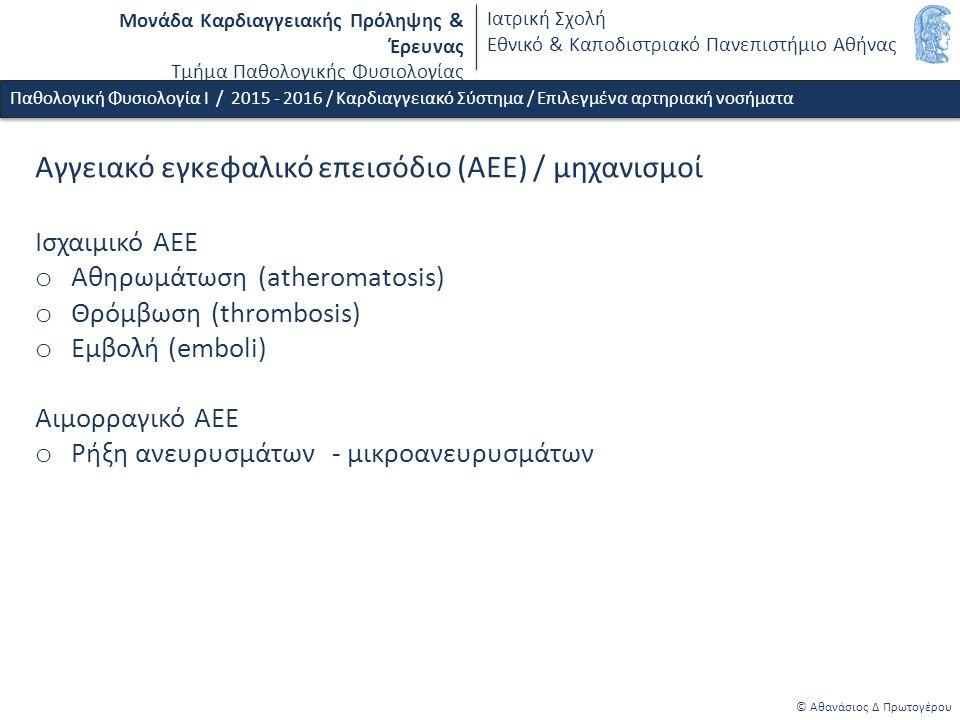 Μονάδα Καρδιαγγειακής Πρόληψης & Έρευνας Τμήμα Παθολογικής Φυσιολογίας Ιατρική Σχολή Εθνικό & Καποδιστριακό Πανεπιστήμιο Αθήνας © Αθανάσιος Δ Πρωτογέρου Παθολογική Φυσιολογία Ι / 2015 - 2016 / Καρδιαγγειακό Σύστημα / Επιλεγμένα αρτηριακή νοσήματα Αγγειακό εγκεφαλικό επεισόδιο (ΑΕΕ) / μηχανισμοί Ισχαιμικό ΑΕΕ o Αθηρωμάτωση (atheromatosis) o Θρόμβωση (thrombosis) o Εμβολή (emboli) Αιμορραγικό ΑΕΕ o Ρήξη ανευρυσμάτων - μικροανευρυσμάτων