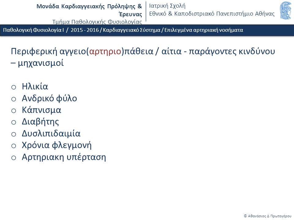 Μονάδα Καρδιαγγειακής Πρόληψης & Έρευνας Τμήμα Παθολογικής Φυσιολογίας Ιατρική Σχολή Εθνικό & Καποδιστριακό Πανεπιστήμιο Αθήνας © Αθανάσιος Δ Πρωτογέρου Παθολογική Φυσιολογία Ι / 2015 - 2016 / Καρδιαγγειακό Σύστημα / Επιλεγμένα αρτηριακή νοσήματα Περιφερική αγγειο(αρτηριο)πάθεια / αίτια - παράγοντες κινδύνου – μηχανισμοί o Ηλικία o Ανδρικό φύλο o Κάπνισμα o Διαβήτης o Δυσλιπιδαιμία o Χρόνια φλεγμονή o Αρτηριακη υπέρταση