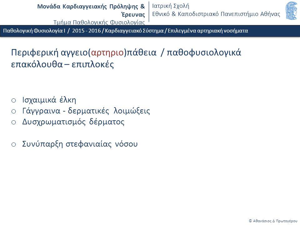 Μονάδα Καρδιαγγειακής Πρόληψης & Έρευνας Τμήμα Παθολογικής Φυσιολογίας Ιατρική Σχολή Εθνικό & Καποδιστριακό Πανεπιστήμιο Αθήνας © Αθανάσιος Δ Πρωτογέρου Παθολογική Φυσιολογία Ι / 2015 - 2016 / Καρδιαγγειακό Σύστημα / Επιλεγμένα αρτηριακή νοσήματα Περιφερική αγγειο(αρτηριο)πάθεια / παθοφυσιολογικά επακόλουθα – επιπλοκές o Ισχαιμικά έλκη o Γάγγραινα - δερματικές λοιμώξεις o Δυσχρωματισμός δέρματος o Συνύπαρξη στεφανιαίας νόσου