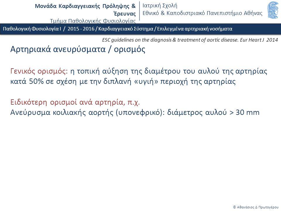 Μονάδα Καρδιαγγειακής Πρόληψης & Έρευνας Τμήμα Παθολογικής Φυσιολογίας Ιατρική Σχολή Εθνικό & Καποδιστριακό Πανεπιστήμιο Αθήνας © Αθανάσιος Δ Πρωτογέρου Αρτηριακά ανευρύσματα / ορισμός Γενικός ορισμός: η τοπική αύξηση της διαμέτρου του αυλού της αρτηρίας κατά 50% σε σχέση με την διπλανή «υγιή» περιοχή της αρτηρίας Ειδικότερη ορισμοί ανά αρτηρία, π.χ.