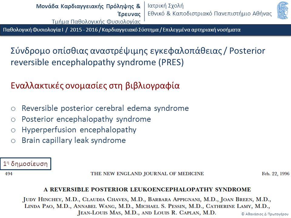 Μονάδα Καρδιαγγειακής Πρόληψης & Έρευνας Τμήμα Παθολογικής Φυσιολογίας Ιατρική Σχολή Εθνικό & Καποδιστριακό Πανεπιστήμιο Αθήνας © Αθανάσιος Δ Πρωτογέρου Παθολογική Φυσιολογία Ι / 2015 - 2016 / Καρδιαγγειακό Σύστημα / Επιλεγμένα αρτηριακή νοσήματα Σύνδρομο οπίσθιας αναστρέψιμης εγκεφαλοπάθειας / Posterior reversible encephalopathy syndrome (PRES) Εναλλακτικές ονομασίες στη βιβλιογραφία o Reversible posterior cerebral edema syndrome o Posterior encephalopathy syndrome o Hyperperfusion encephalopathy o Brain capillary leak syndrome 1 η δημοσίευση