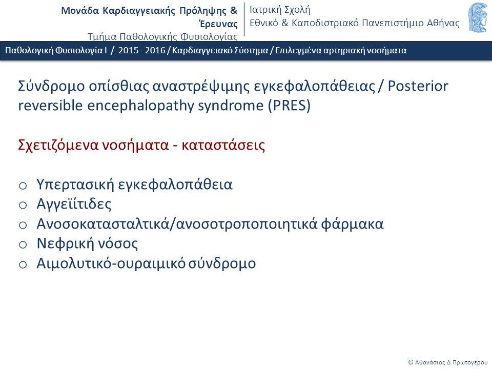 Μονάδα Καρδιαγγειακής Πρόληψης & Έρευνας Τμήμα Παθολογικής Φυσιολογίας Ιατρική Σχολή Εθνικό & Καποδιστριακό Πανεπιστήμιο Αθήνας © Αθανάσιος Δ Πρωτογέρου Παθολογική Φυσιολογία Ι / 2015 - 2016 / Καρδιαγγειακό Σύστημα / Επιλεγμένα αρτηριακή νοσήματα Σύνδρομο οπίσθιας αναστρέψιμης εγκεφαλοπάθειας / Posterior reversible encephalopathy syndrome (PRES) Σχετιζόμενα νοσήματα - καταστάσεις o Υπερτασική εγκεφαλοπάθεια o Αγγεϊίτιδες o Ανοσοκατασταλτικά/ανοσοτροποποιητικά φάρμακα o Νεφρική νόσος o Αιμολυτικό-ουραιμικό σύνδρομο