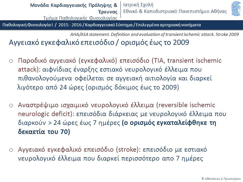 Μονάδα Καρδιαγγειακής Πρόληψης & Έρευνας Τμήμα Παθολογικής Φυσιολογίας Ιατρική Σχολή Εθνικό & Καποδιστριακό Πανεπιστήμιο Αθήνας © Αθανάσιος Δ Πρωτογέρου Παθολογική Φυσιολογία Ι / 2015 - 2016 / Καρδιαγγειακό Σύστημα / Επιλεγμένα αρτηριακή νοσήματα Αγγειακό εγκεφαλικό επεισόδιο / ορισμός έως το 2009 o Παροδικό αγγειακό (εγκεφαλικό) επεισόδιο (ΤΙΑ, transient ischemic attack): αιφνίδιας έναρξης εστιακό νευρολογικό έλλειμα που πιθανολογούμενα οφείλεται σε αγγειακή αιτιολογία και διαρκεί λιγότερο από 24 ώρες (ορισμός δόκιμος έως το 2009) o Αναστρέψιμο ισχαιμικό νευρολογικό έλλειμα (reversible ischemic neurologic deficit): επεισόδια διάρκειας με νευρολογικό έλλειμα που διαρκούν > 24 ώρες έως 7 ημέρες (ο ορισμός εγκαταλείφθηκε τη δεκαετία του 70) o Αγγειακό εγκεφαλικό επεισόδιο (stroke): επεισόδιο με εστιακό νευρολογικό έλλειμα που διαρκεί περισσότερο απο 7 ημέρες AHA/ASA statement.