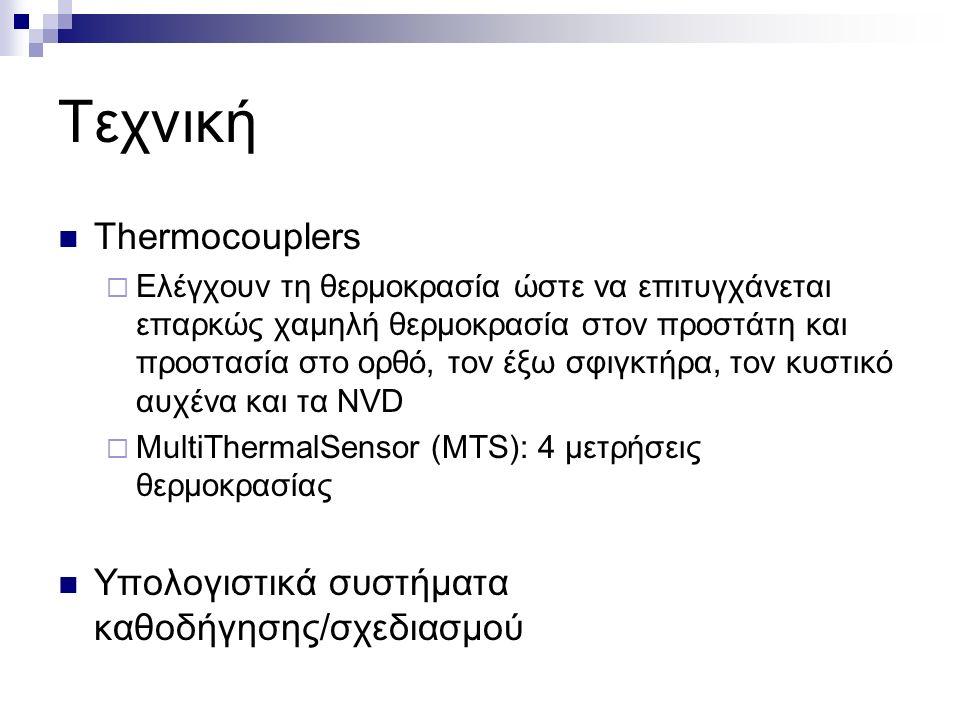 Τεχνική Thermocouplers  Ελέγχουν τη θερμοκρασία ώστε να επιτυγχάνεται επαρκώς χαμηλή θερμοκρασία στον προστάτη και προστασία στο ορθό, τον έξω σφιγκτήρα, τον κυστικό αυχένα και τα NVD  MultiThermalSensor (MTS): 4 μετρήσεις θερμοκρασίας Υπολογιστικά συστήματα καθοδήγησης/σχεδιασμού