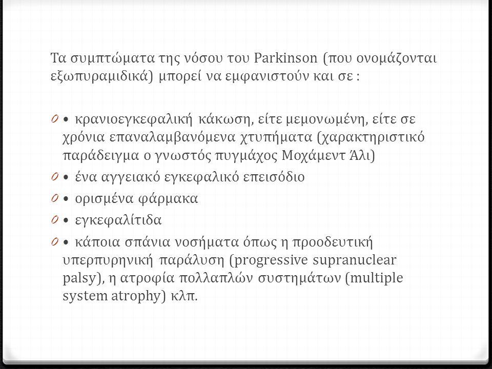 Τα συμπτώματα της νόσου του Parkinson (που ονομάζονται εξωπυραμιδικά) μπορεί να εμφανιστούν και σε : 0κρανιοεγκεφαλική κάκωση, είτε μεμονωμένη, είτε σε χρόνια επαναλαμβανόμενα χτυπήματα (χαρακτηριστικό παράδειγμα ο γνωστός πυγμάχος Μοχάμεντ Άλι) 0ένα αγγειακό εγκεφαλικό επεισόδιο 0ορισμένα φάρμακα 0εγκεφαλίτιδα 0κάποια σπάνια νοσήματα όπως η προοδευτική υπερπυρηνική παράλυση (progressive supranuclear palsy), η ατροφία πολλαπλών συστημάτων (multiple system atrophy) κλπ.