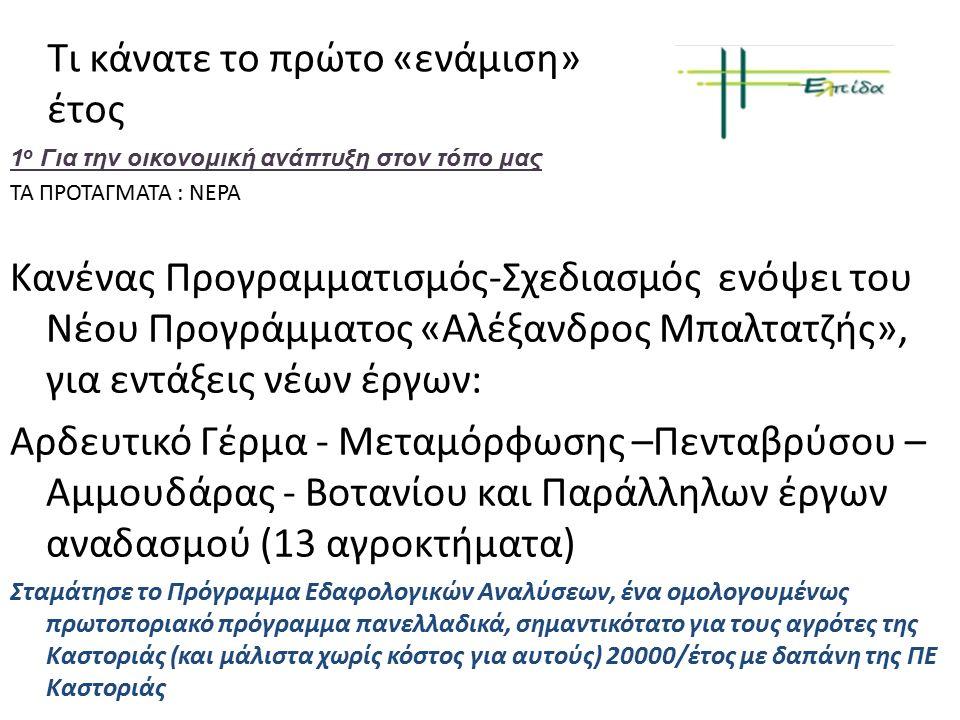 Τι κάνατε το πρώτο «ενάμιση» έτος 1 ο Για την οικονομική ανάπτυξη στον τόπο μας ΤΑ ΠΡΟΤΑΓΜΑΤΑ : ΝΕΡΑ Κανένας Προγραμματισμός-Σχεδιασμός ενόψει του Νέου Προγράμματος «Αλέξανδρος Μπαλτατζής», για εντάξεις νέων έργων: Αρδευτικό Γέρμα - Μεταμόρφωσης –Πενταβρύσου – Αμμουδάρας - Βοτανίου και Παράλληλων έργων αναδασμού (13 αγροκτήματα) Σταμάτησε το Πρόγραμμα Εδαφολογικών Αναλύσεων, ένα ομολογουμένως πρωτοποριακό πρόγραμμα πανελλαδικά, σημαντικότατο για τους αγρότες της Καστοριάς (και μάλιστα χωρίς κόστος για αυτούς) 20000/έτος με δαπάνη της ΠΕ Καστοριάς