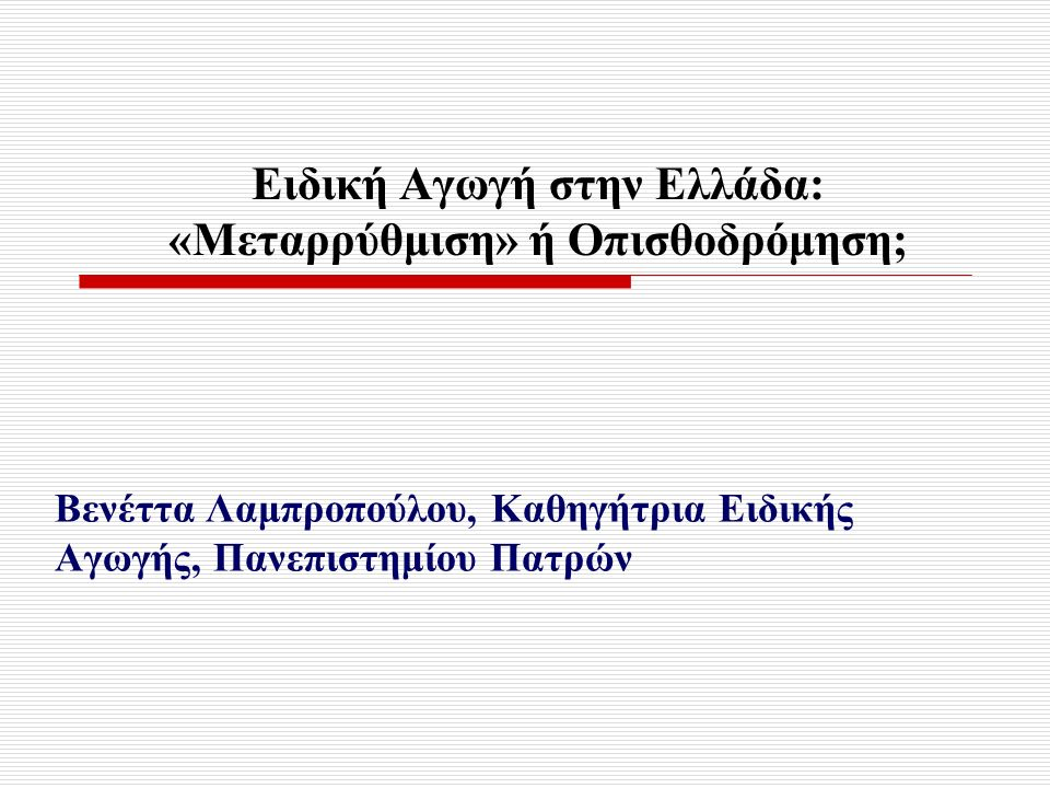 Ειδική Αγωγή στην Ελλάδα: «Μεταρρύθμιση» ή Οπισθοδρόμηση; Βενέττα Λαμπροπούλου, Καθηγήτρια Ειδικής Αγωγής, Πανεπιστημίου Πατρών