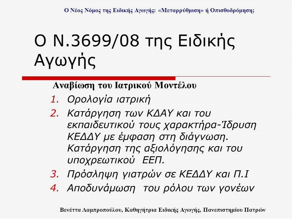 Ο Ν.3699/08 της Ειδικής Αγωγής Αναβίωση του Ιατρικού Μοντέλου 1.Ορολογία ιατρική 2.Κατάργηση των ΚΔΑΥ και του εκπαιδευτικού τους χαρακτήρα-Ίδρυση ΚΕΔΔΥ με έμφαση στη διάγνωση.