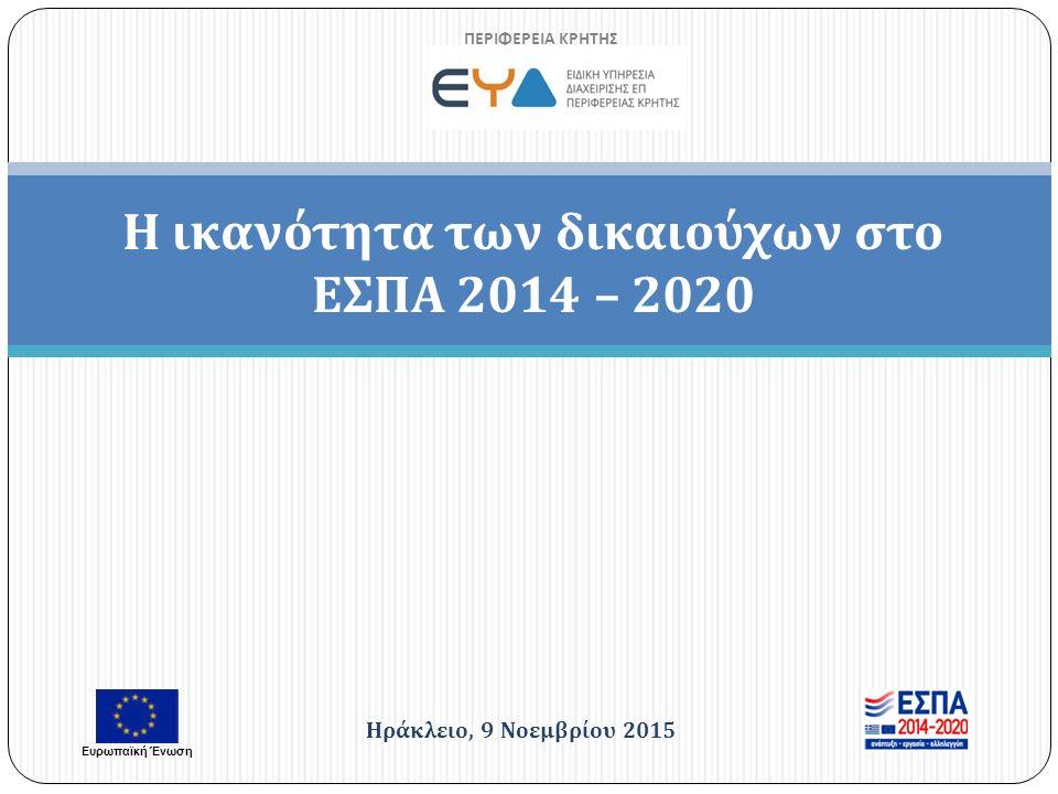 Η ικανότητα των δικαιούχων στο ΕΣΠΑ 2014 – 2020 ΠΕΡΙΦΕΡΕΙΑ ΚΡΗΤΗΣ Ηράκλειο, 9 Νοεμβρίου 2015 Ευρωπαϊκή Ένωση
