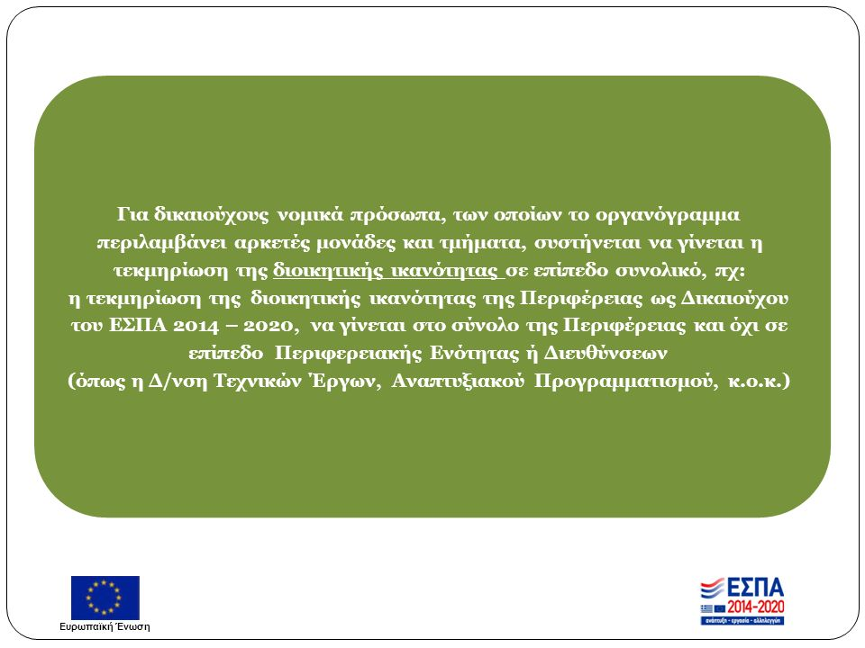 Για δικαιούχους νομικά πρόσωπα, των οποίων το οργανόγραμμα περιλαμβάνει αρκετές μονάδες και τμήματα, συστήνεται να γίνεται η τεκμηρίωση της διοικητικής ικανότητας σε επίπεδο συνολικό, πχ: η τεκμηρίωση της διοικητικής ικανότητας της Περιφέρειας ως Δικαιούχου του ΕΣΠΑ 2014 – 2020, να γίνεται στο σύνολο της Περιφέρειας και όχι σε επίπεδο Περιφερειακής Ενότητας ή Διευθύνσεων (όπως η Δ/νση Τεχνικών Έργων, Αναπτυξιακού Προγραμματισμού, κ.ο.κ.) Ευρωπαϊκή Ένωση