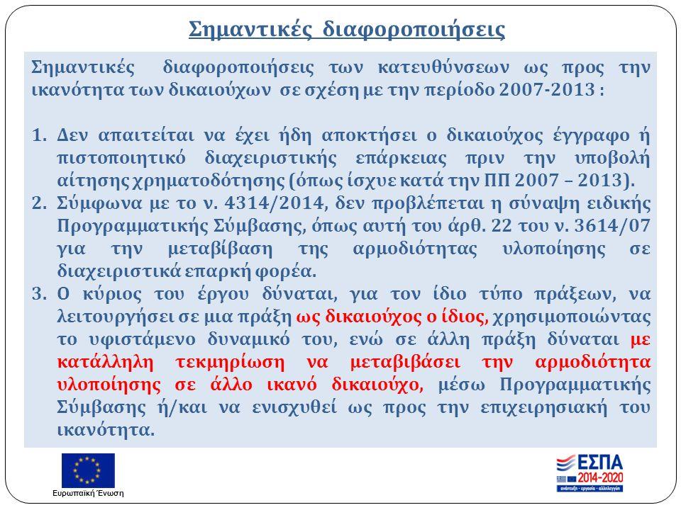 Σημαντικές διαφοροποιήσεις Σημαντικές διαφοροποιήσεις των κατευθύνσεων ως προς την ικανότητα των δικαιούχων σε σχέση με την περίοδο 2007-2013 : 1.Δεν απαιτείται να έχει ήδη αποκτήσει ο δικαιούχος έγγραφο ή πιστοποιητικό διαχειριστικής επάρκειας πριν την υποβολή αίτησης χρηματοδότησης ( όπως ίσχυε κατά την ΠΠ 2007 – 2013).