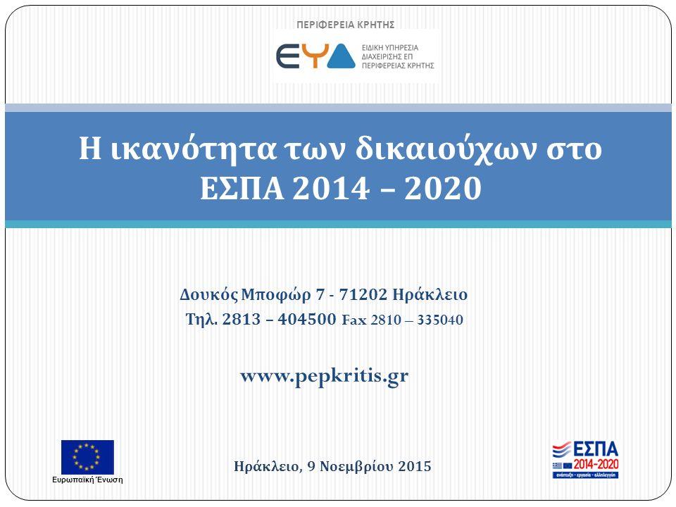 Η ικανότητα των δικαιούχων στο ΕΣΠΑ 2014 – 2020 ΠΕΡΙΦΕΡΕΙΑ ΚΡΗΤΗΣ Ηράκλειο, 9 Νοεμβρίου 2015 Ευρωπαϊκή Ένωση Δουκός Μποφώρ 7 - 71202 Ηράκλειο Τηλ.