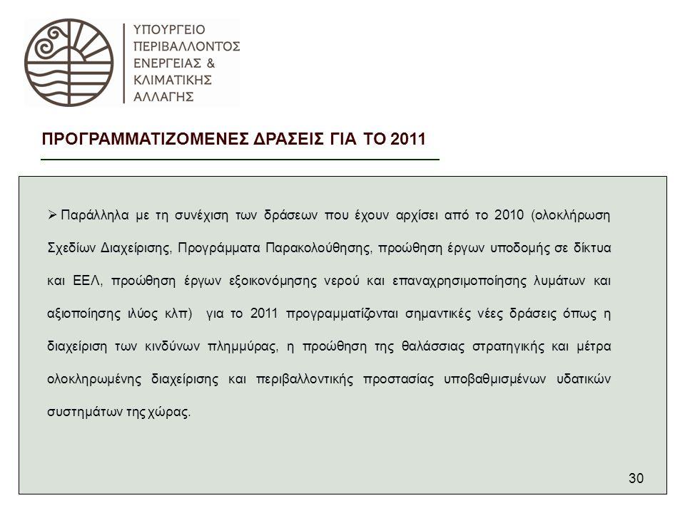 30  Παράλληλα με τη συνέχιση των δράσεων που έχουν αρχίσει από το 2010 (ολοκλήρωση Σχεδίων Διαχείρισης, Προγράμματα Παρακολούθησης, προώθηση έργων υποδομής σε δίκτυα και ΕΕΛ, προώθηση έργων εξοικονόμησης νερού και επαναχρησιμοποίησης λυμάτων και αξιοποίησης ιλύος κλπ) για το 2011 προγραμματίζονται σημαντικές νέες δράσεις όπως η διαχείριση των κινδύνων πλημμύρας, η προώθηση της θαλάσσιας στρατηγικής και μέτρα ολοκληρωμένης διαχείρισης και περιβαλλοντικής προστασίας υποβαθμισμένων υδατικών συστημάτων της χώρας.