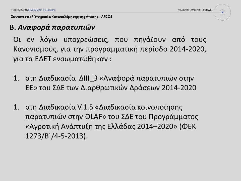 Συντονιστική Υπηρεσία Καταπολέμησης της Απάτης - AFCOS Οι εν λόγω υποχρεώσεις, που πηγάζουν από τους Κανονισμούς, για την προγραμματική περίοδο 2014-2020, για τα ΕΔΕΤ ενσωματώθηκαν : 1.στη Διαδικασία ΔIII_3 «Αναφορά παρατυπιών στην ΕΕ» του ΣΔΕ των Διαρθρωτικών Δράσεων 2014-2020 1.στη Διαδικασία V.1.5 «Διαδικασία κοινοποίησης παρατυπιών στην OLAF» του ΣΔΕ του Προγράμματος «Αγροτική Ανάπτυξη της Ελλάδας 2014–2020» (ΦΕΚ 1273/Β΄/4-5-2013).