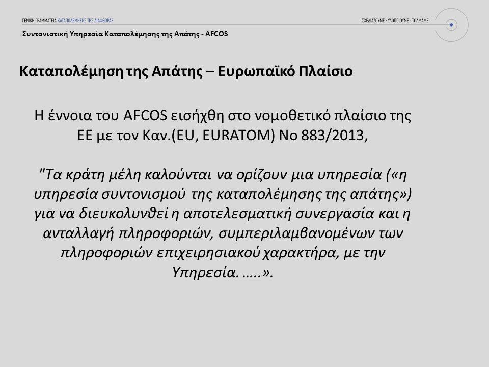 Καταπολέμηση της Απάτης – Ευρωπαϊκό Πλαίσιο Συντονιστική Υπηρεσία Καταπολέμησης της Απάτης - AFCOS Η έννοια του AFCOS εισήχθη στο νομοθετικό πλαίσιο της ΕΕ με τον Καν.(EU, EURATOM) No 883/2013, Τα κράτη μέλη καλούνται να ορίζουν μια υπηρεσία («η υπηρεσία συντονισμού της καταπολέμησης της απάτης») για να διευκολυνθεί η αποτελεσματική συνεργασία και η ανταλλαγή πληροφοριών, συμπεριλαμβανομένων των πληροφοριών επιχειρησιακού χαρακτήρα, με την Υπηρεσία.