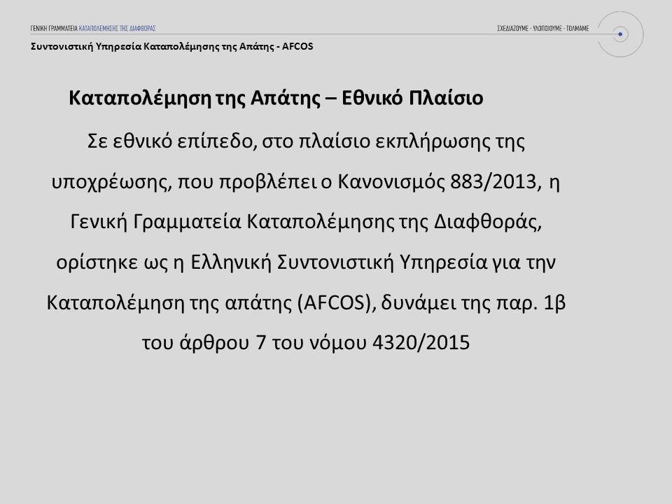 Καταπολέμηση της Απάτης – Εθνικό Πλαίσιο Συντονιστική Υπηρεσία Καταπολέμησης της Απάτης - AFCOS Σε εθνικό επίπεδο, στο πλαίσιο εκπλήρωσης της υποχρέωσης, που προβλέπει ο Κανονισμός 883/2013, η Γενική Γραμματεία Καταπολέμησης της Διαφθοράς, ορίστηκε ως η Ελληνική Συντονιστική Υπηρεσία για την Καταπολέμηση της απάτης (AFCOS), δυνάμει της παρ.