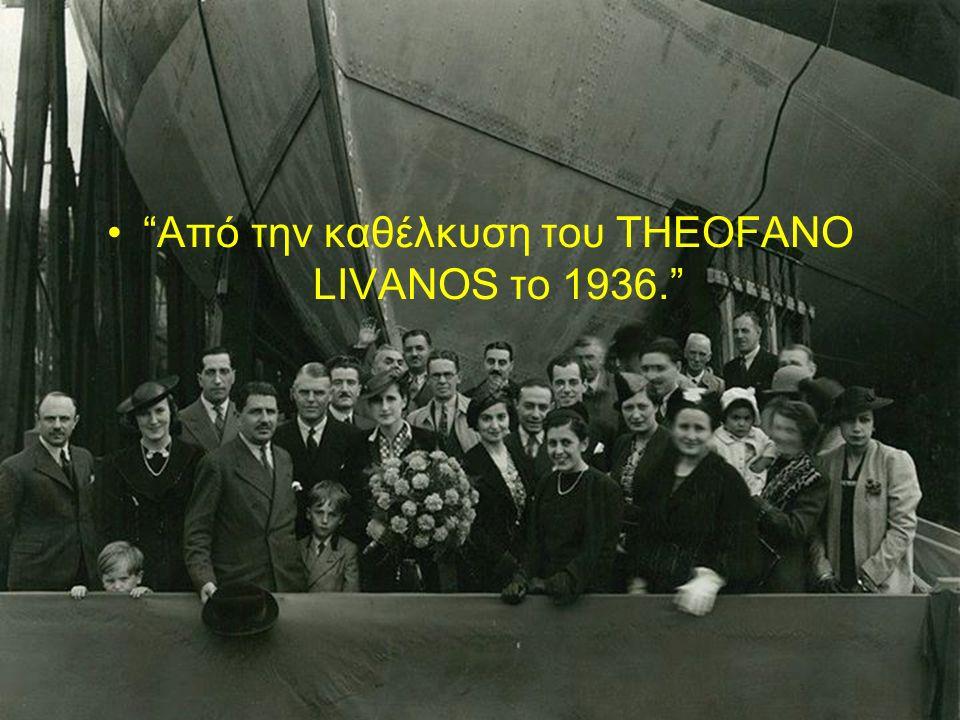 Από την καθέλκυση του THEOFANO LIVANOS το 1936.