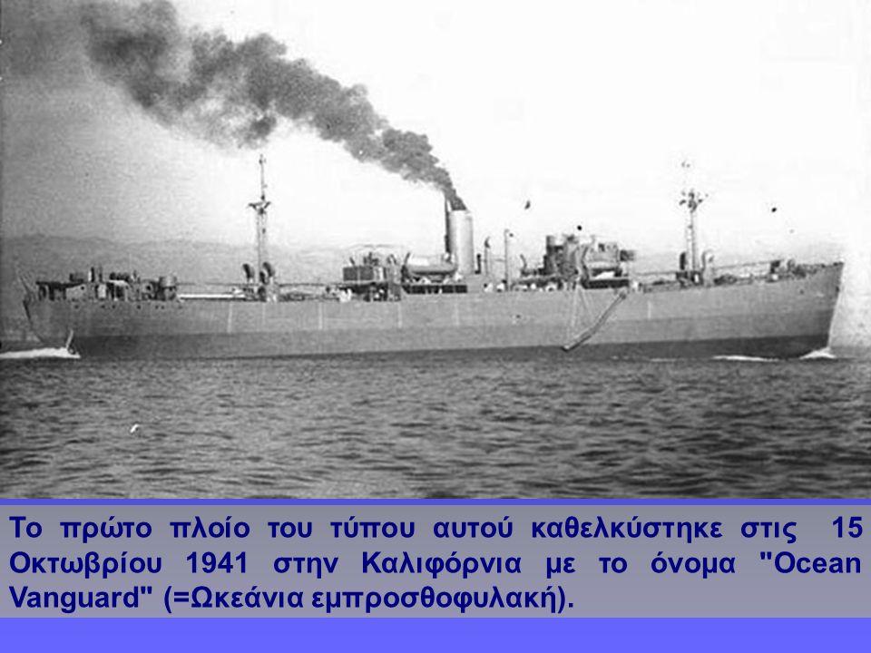 Το πρώτο πλοίο του τύπου αυτού καθελκύστηκε στις 15 Οκτωβρίου 1941 στην Καλιφόρνια με το όνομα Ocean Vanguard (=Ωκεάνια εμπροσθοφυλακή).