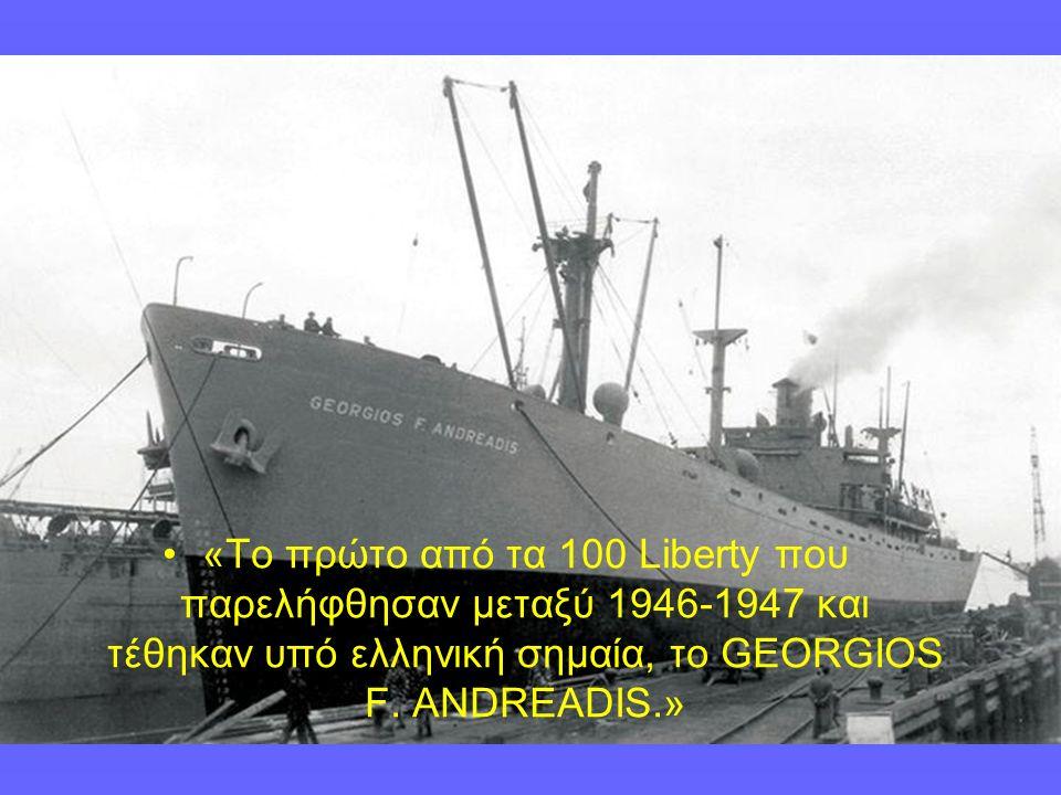 «Το πρώτο από τα 100 Liberty που παρελήφθησαν μεταξύ 1946-1947 και τέθηκαν υπό ελληνική σημαία, το GEORGIOS F.
