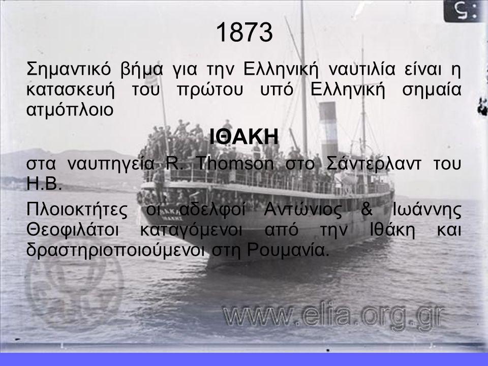 1873 Σημαντικό βήμα για την Ελληνική ναυτιλία είναι η κατασκευή του πρώτου υπό Ελληνική σημαία ατμόπλοιο ΙΘΑΚΗ στα ναυπηγεία R.