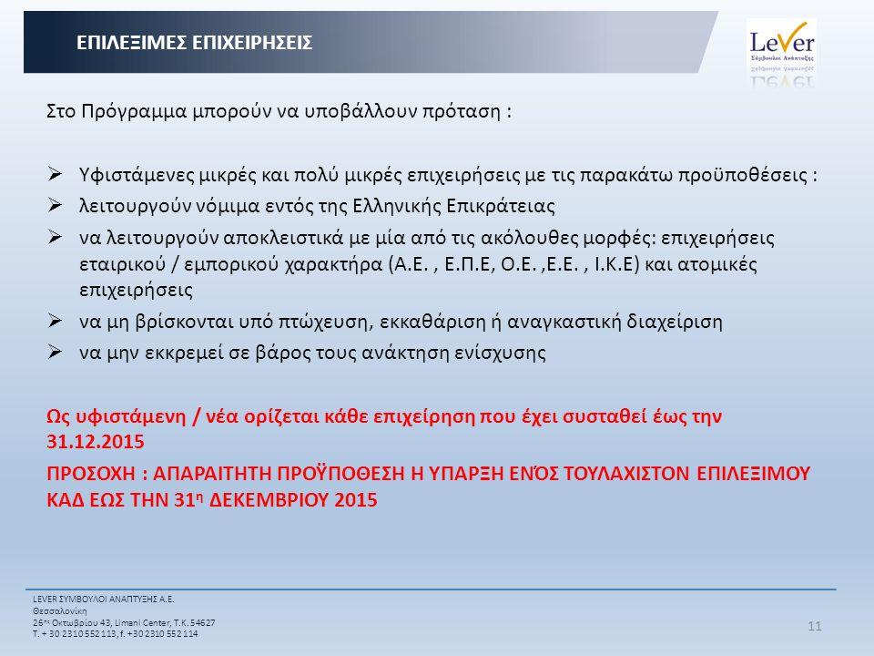 Στο Πρόγραμμα μπορούν να υποβάλλουν πρόταση :  Υφιστάμενες μικρές και πολύ μικρές επιχειρήσεις με τις παρακάτω προϋποθέσεις :  λειτουργούν νόμιμα εντός της Ελληνικής Επικράτειας  να λειτουργούν αποκλειστικά με μία από τις ακόλουθες μορφές: επιχειρήσεις εταιρικού / εμπορικού χαρακτήρα (Α.Ε., Ε.Π.Ε, Ο.Ε.,Ε.Ε., Ι.Κ.Ε) και ατομικές επιχειρήσεις  να μη βρίσκονται υπό πτώχευση, εκκαθάριση ή αναγκαστική διαχείριση  να μην εκκρεμεί σε βάρος τους ανάκτηση ενίσχυσης Ως υφιστάμενη / νέα ορίζεται κάθε επιχείρηση που έχει συσταθεί έως την 31.12.2015 ΠΡΟΣΟΧΗ : ΑΠΑΡΑΙΤΗΤΗ ΠΡΟΫΠΟΘΕΣΗ Η ΥΠΑΡΞΗ ΕΝΌΣ ΤΟΥΛΑΧΙΣΤΟΝ ΕΠΙΛΕΞΙΜΟΥ ΚΑΔ ΕΩΣ ΤΗΝ 31 η ΔΕΚΕΜΒΡΙΟΥ 2015 EΠΙΛΕΞΙΜΕΣ ΕΠΙΧΕΙΡΗΣΕΙΣ 11 LEVER ΣΥΜΒΟΥΛΟΙ ΑΝΑΠΤΥΞΗΣ Α.Ε.