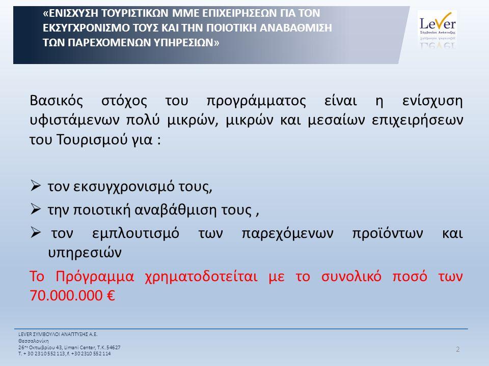 Βασικός στόχος του προγράμματος είναι η ενίσχυση υφιστάμενων πολύ μικρών, μικρών και μεσαίων επιχειρήσεων του Τουρισμού για :  τον εκσυγχρονισμό τους,  την ποιοτική αναβάθμιση τους,  τον εμπλουτισμό των παρεχόμενων προϊόντων και υπηρεσιών Το Πρόγραμμα χρηματοδοτείται με το συνολικό ποσό των 70.000.000 € «ΕΝΙΣΧΥΣΗ ΤΟΥΡΙΣΤΙΚΩΝ ΜΜΕ ΕΠΙΧΕΙΡΗΣΕΩΝ ΓΙΑ ΤΟΝ ΕΚΣΥΓΧΡΟΝΙΣΜΟ ΤΟΥΣ ΚΑΙ ΤΗΝ ΠΟΙΟΤΙΚΗ ΑΝΑΒΑΘΜΙΣΗ ΤΩΝ ΠΑΡΕΧΟΜΕΝΩΝ ΥΠΗΡΕΣΙΩΝ» LEVER ΣΥΜΒΟΥΛΟΙ ΑΝΑΠΤΥΞΗΣ Α.Ε.