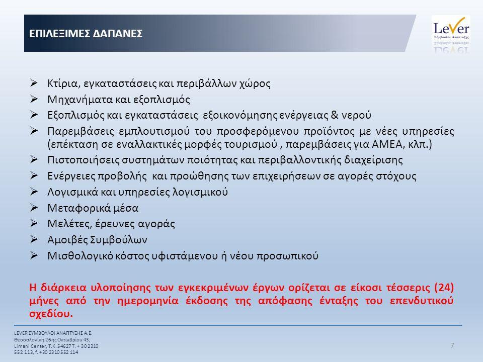  Κ τίρια, εγκαταστάσεις και περιβάλλων χώρος  Μηχανήματα και εξοπλισμός  Εξοπλισμός και εγκαταστάσεις εξοικονόμησης ενέργειας & νερού  Παρεμβάσεις εμπλουτισμού του προσφερόμενου προϊόντος με νέες υπηρεσίες (επέκταση σε εναλλακτικές μορφές τουρισμού, παρεμβάσεις για ΑΜΕΑ, κλπ.)  Πιστοποιήσεις συστημάτων ποιότητας και περιβαλλοντικής διαχείρισης  Ενέργειες προβολής και προώθησης των επιχειρήσεων σε αγορές στόχους  Λογισμικά και υπηρεσίες λογισμικού  Μεταφορικά μέσα  Μελέτες, έρευνες αγοράς  Αμοιβές Συμβούλων  Μισθολογικό κόστος υφιστάμενου ή νέου προσωπικού Η διάρκεια υλοποίησης των εγκεκριμένων έργων ορίζεται σε είκοσι τέσσερις (24) μήνες από την ημερομηνία έκδοσης της απόφασης ένταξης του επενδυτικού σχεδίου.