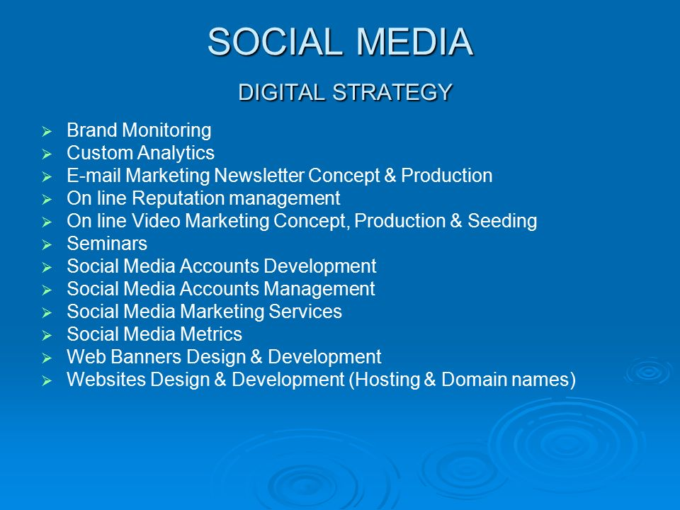 SOCIAL MEDIA DIGITAL STRATEGY   Brand Monitoring   Custom Analytics   E-mail Marketing Newsletter Concept & Production   On line Reputation management   On line Video Marketing Concept, Production & Seeding   Seminars   Social Media Accounts Development   Social Media Accounts Management   Social Media Marketing Services   Social Media Metrics   Web Banners Design & Development   Websites Design & Development (Hosting & Domain names)