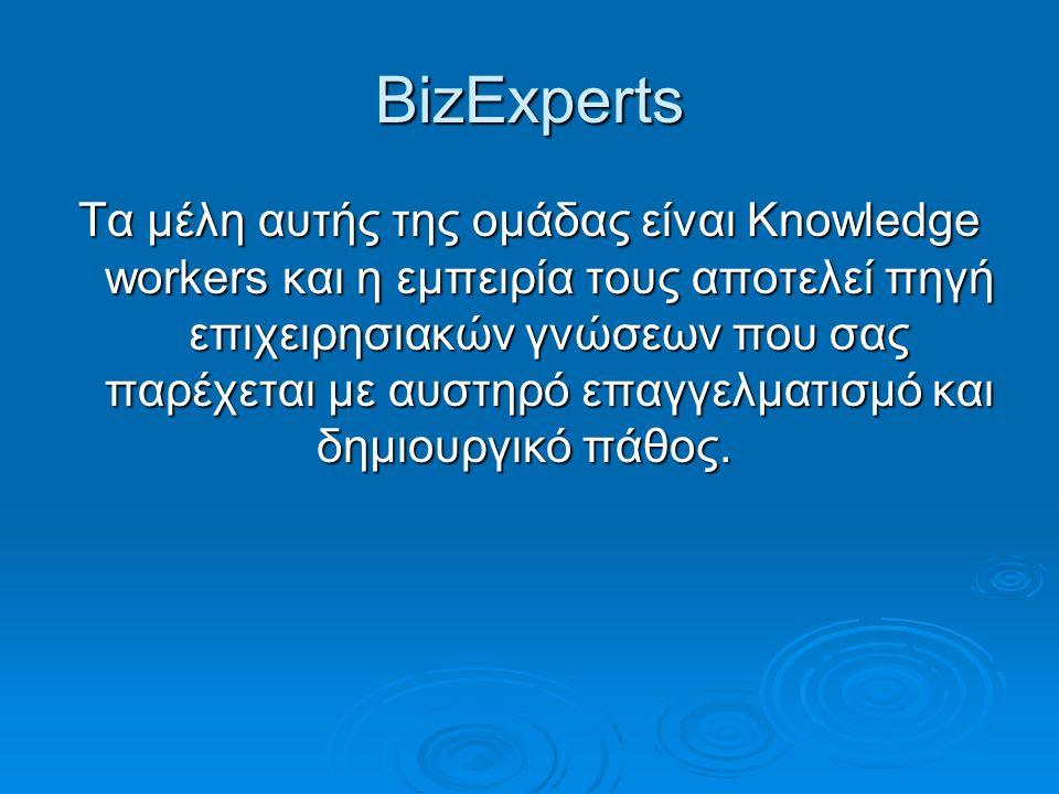 BizExperts Τα μέλη αυτής της ομάδας είναι Knowledge workers και η εμπειρία τους αποτελεί πηγή επιχειρησιακών γνώσεων που σας παρέχεται με αυστηρό επαγ