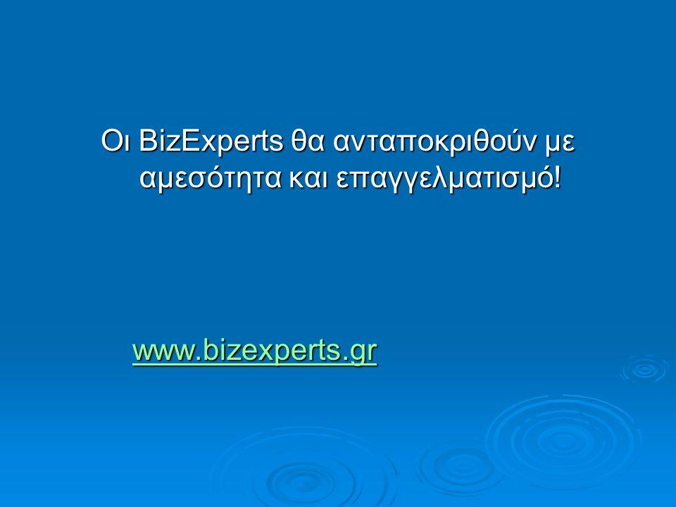 Οι BizExperts θα ανταποκριθούν με αμεσότητα και επαγγελματισμό! www.bizexperts.gr www.bizexperts.grwww.bizexperts.gr