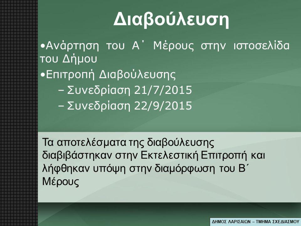 Διαβούλευση Ανάρτηση του Α΄ Μέρους στην ιστοσελίδα του Δήμου Επιτροπή Διαβούλευσης –Συνεδρίαση 21/7/2015 –Συνεδρίαση 22/9/2015 Τα αποτελέσματα της διαβούλευσης διαβιβάστηκαν στην Εκτελεστική Επιτροπή και λήφθηκαν υπόψη στην διαμόρφωση του Β΄ Μέρους ΔΗΜΟΣ ΛΑΡΙΣΑΙΩΝ – ΤΜΗΜΑ ΣΧΕΔΙΑΣΜΟΥ