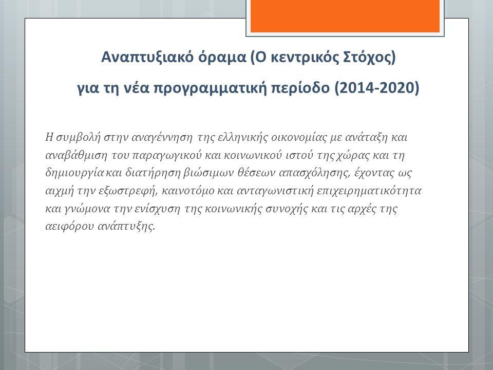 Αναπτυξιακό όραμα (Ο κεντρικός Στόχος) για τη νέα προγραμματική περίοδο (2014-2020) Η συμβολή στην αναγέννηση της ελληνικής οικονομίας με ανάταξη και αναβάθμιση του παραγωγικού και κοινωνικού ιστού της χώρας και τη δημιουργία και διατήρηση βιώσιμων θέσεων απασχόλησης, έχοντας ως αιχμή την εξωστρεφή, καινοτόμο και ανταγωνιστική επιχειρηματικότητα και γνώμονα την ενίσχυση της κοινωνικής συνοχής και τις αρχές της αειφόρου ανάπτυξης.