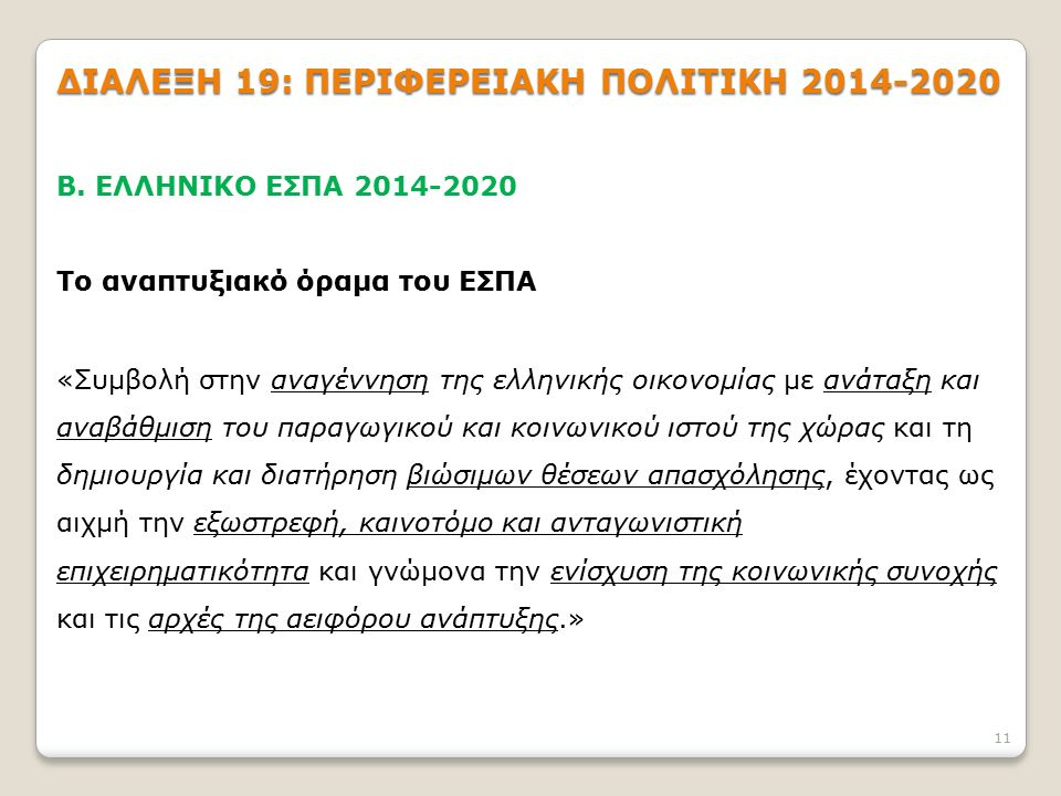 11 ΔΙΑΛΕΞΗ 19: ΠΕΡΙΦΕΡΕΙΑΚΗ ΠΟΛΙΤΙΚΗ 2014-2020 Β. ΕΛΛΗΝΙΚΟ ΕΣΠΑ 2014-2020 Το αναπτυξιακό όραμα του ΕΣΠΑ «Συμβολή στην αναγέννηση της ελληνικής οικονομ