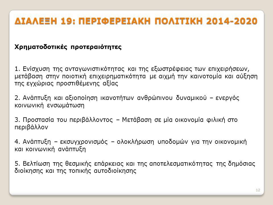 12 ΔΙΑΛΕΞΗ 19: ΠΕΡΙΦΕΡΕΙΑΚΗ ΠΟΛΙΤΙΚΗ 2014-2020 Χρηματοδοτικές προτεραιότητες 1. Ενίσχυση της ανταγωνιστικότητας και της εξωστρέφειας των επιχειρήσεων,