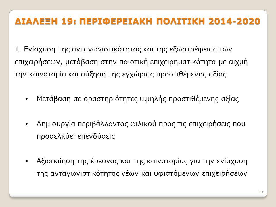 13 ΔΙΑΛΕΞΗ 19: ΠΕΡΙΦΕΡΕΙΑΚΗ ΠΟΛΙΤΙΚΗ 2014-2020 1. Ενίσχυση της ανταγωνιστικότητας και της εξωστρέφειας των επιχειρήσεων, μετάβαση στην ποιοτική επιχει