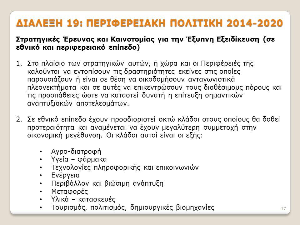 17 ΔΙΑΛΕΞΗ 19: ΠΕΡΙΦΕΡΕΙΑΚΗ ΠΟΛΙΤΙΚΗ 2014-2020 Στρατηγικές Έρευνας και Καινοτομίας για την Έξυπνη Εξειδίκευση (σε εθνικό και περιφερειακό επίπεδο) 1.Σ