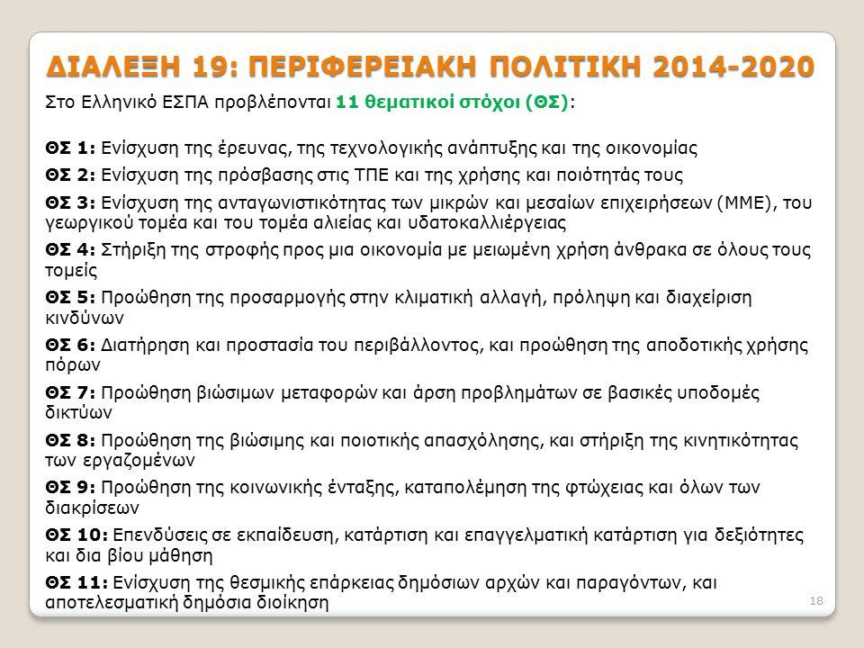 ΔΙΑΛΕΞΗ 19: ΠΕΡΙΦΕΡΕΙΑΚΗ ΠΟΛΙΤΙΚΗ 2014-2020 Στο Ελληνικό ΕΣΠΑ προβλέπονται 11 θεματικοί στόχοι (ΘΣ): ΘΣ 1: Ενίσχυση της έρευνας, της τεχνολογικής ανάπτυξης και της οικονομίας ΘΣ 2: Ενίσχυση της πρόσβασης στις ΤΠΕ και της χρήσης και ποιότητάς τους ΘΣ 3: Ενίσχυση της ανταγωνιστικότητας των μικρών και μεσαίων επιχειρήσεων (ΜΜΕ), του γεωργικού τομέα και του τομέα αλιείας και υδατοκαλλιέργειας ΘΣ 4: Στήριξη της στροφής προς μια οικονομία με μειωμένη χρήση άνθρακα σε όλους τους τομείς ΘΣ 5: Προώθηση της προσαρμογής στην κλιματική αλλαγή, πρόληψη και διαχείριση κινδύνων ΘΣ 6: Διατήρηση και προστασία του περιβάλλοντος, και προώθηση της αποδοτικής χρήσης πόρων ΘΣ 7: Προώθηση βιώσιμων μεταφορών και άρση προβλημάτων σε βασικές υποδομές δικτύων ΘΣ 8: Προώθηση της βιώσιμης και ποιοτικής απασχόλησης, και στήριξη της κινητικότητας των εργαζομένων ΘΣ 9: Προώθηση της κοινωνικής ένταξης, καταπολέμηση της φτώχειας και όλων των διακρίσεων ΘΣ 10: Επενδύσεις σε εκπαίδευση, κατάρτιση και επαγγελματική κατάρτιση για δεξιότητες και δια βίου μάθηση ΘΣ 11: Ενίσχυση της θεσμικής επάρκειας δημόσιων αρχών και παραγόντων, και αποτελεσματική δημόσια διοίκηση 18