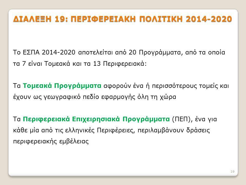 ΔΙΑΛΕΞΗ 19: ΠΕΡΙΦΕΡΕΙΑΚΗ ΠΟΛΙΤΙΚΗ 2014-2020 19 Το ΕΣΠΑ 2014-2020 αποτελείται από 20 Προγράμματα, από τα οποία τα 7 είναι Τομεακά και τα 13 Περιφερειακ